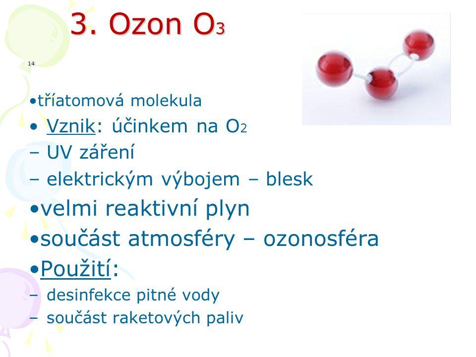 3. Ozon O 3 14 3. Ozon O 3 14 tříatomová molekula Vznik: účinkem na O 2 –UV záření –elektrickým výbojem – blesk velmi reaktivní plyn součást atmosféry