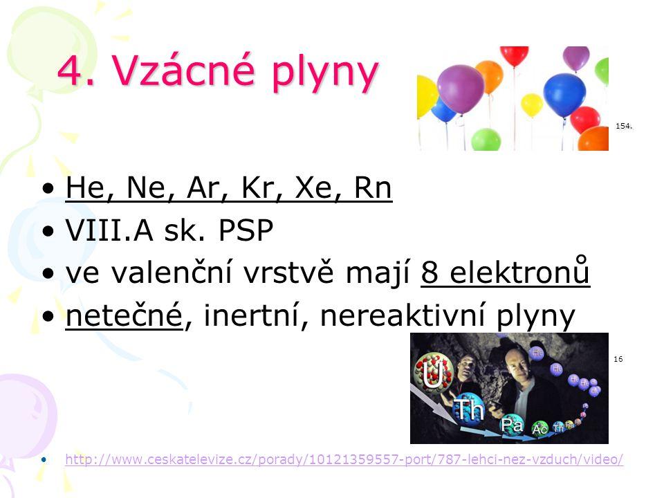 4. Vzácné plyny 154. He, Ne, Ar, Kr, Xe, Rn VIII.A sk. PSP ve valenční vrstvě mají 8 elektronů netečné, inertní, nereaktivní plyny 16 http://www.ceska
