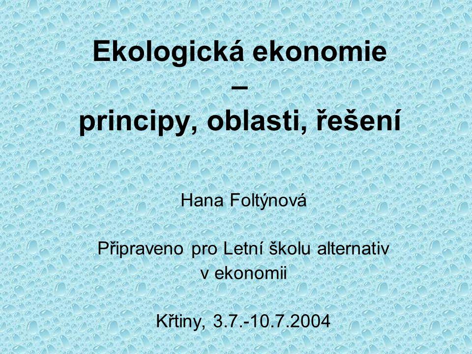 Ekologická ekonomie – principy, oblasti, řešení Hana Foltýnová Připraveno pro Letní školu alternativ v ekonomii Křtiny, 3.7.-10.7.2004