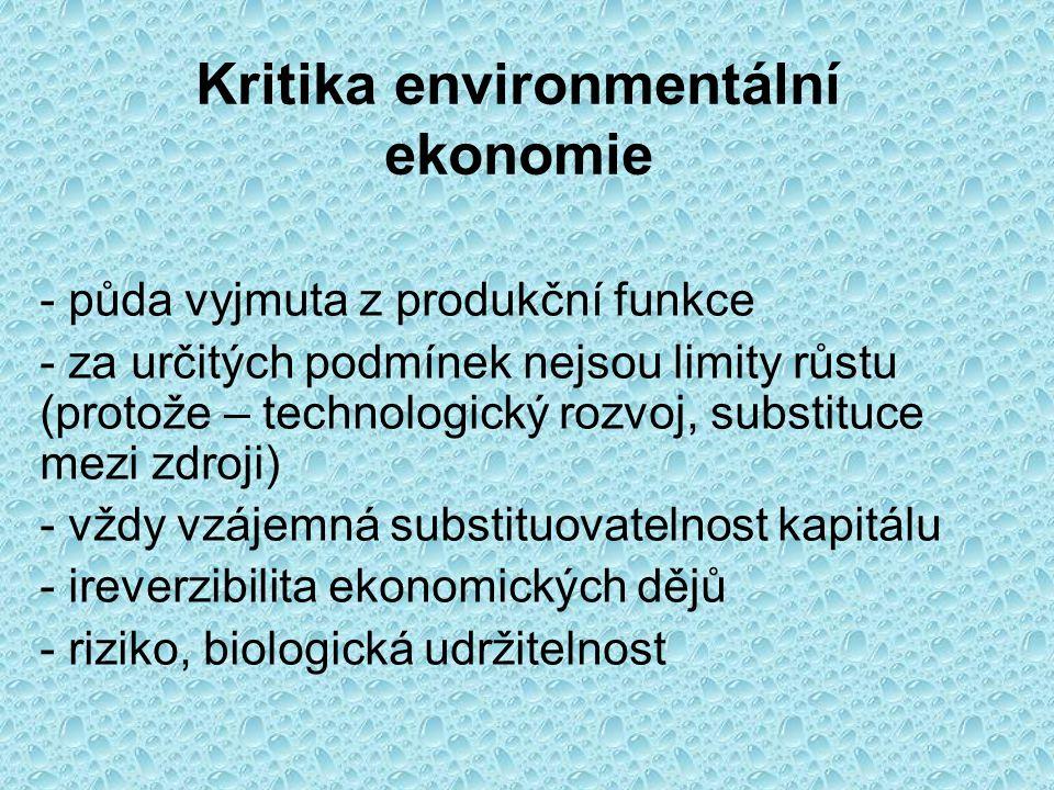 Kritika environmentální ekonomie - půda vyjmuta z produkční funkce - za určitých podmínek nejsou limity růstu (protože – technologický rozvoj, substituce mezi zdroji) - vždy vzájemná substituovatelnost kapitálu - ireverzibilita ekonomických dějů - riziko, biologická udržitelnost