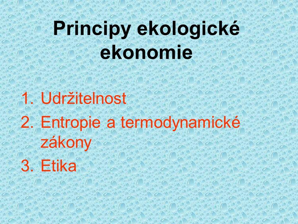 Principy ekologické ekonomie 1.Udržitelnost 2.Entropie a termodynamické zákony 3.Etika