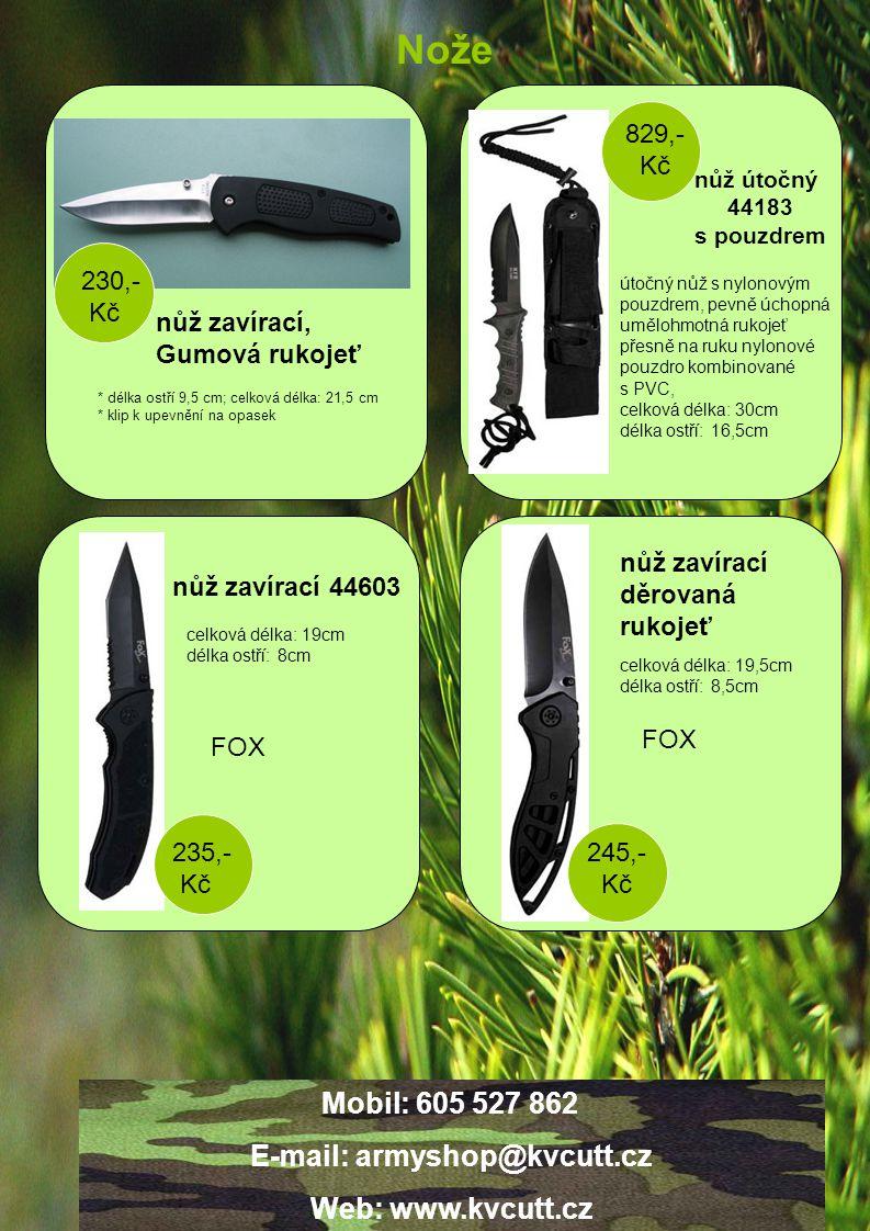 Nože nůž zavírací 44603 nůž zavírací děrovaná rukojeť nůž zavírací, Gumová rukojeť nůž útočný 44183 s pouzdrem * délka ostří 9,5 cm; celková délka: 21,5 cm * klip k upevnění na opasek 230,- Kč útočný nůž s nylonovým pouzdrem, pevně úchopná umělohmotná rukojeť přesně na ruku nylonové pouzdro kombinované s PVC, celková délka: 30cm délka ostří: 16,5cm 829,- Kč celková délka: 19cm délka ostří: 8cm 235,- Kč celková délka: 19,5cm délka ostří: 8,5cm 245,- Kč FOX Mobil: 605 527 862 E-mail: armyshop@kvcutt.cz Web: www.kvcutt.cz