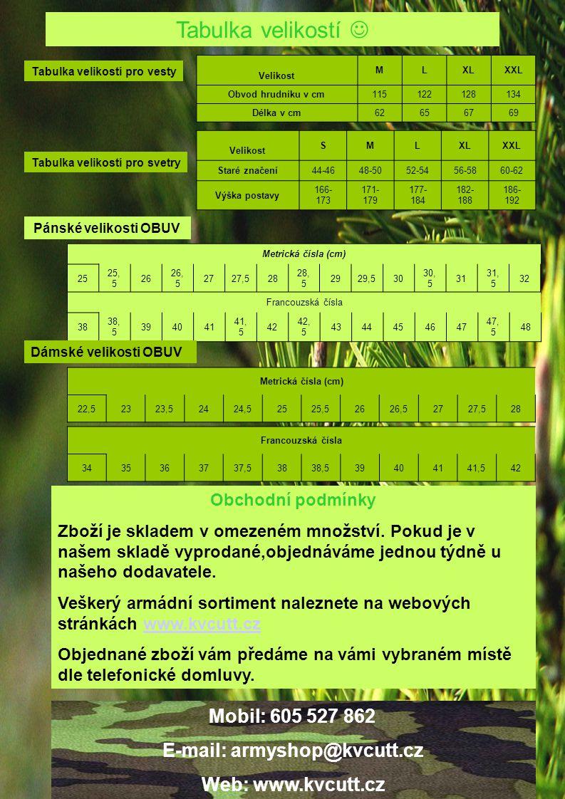 Tabulka velikostí Tabulka velikostí pro vesty Velikost MLXLXXL Obvod hrudníku v cm115122128134 Délka v cm62656769 Tabulka velikostí pro svetry Velikost SMLXLXXL Staré značení44-4648-5052-5456-5860-62 Výška postavy 166- 173 171- 179 177- 184 182- 188 186- 192 Pánské velikosti OBUV Metrická čísla (cm) 25 25, 5 26 26, 5 2727,528 28, 5 2929,530 30, 5 31 31, 5 32 Francouzská čísla 38 38, 5 394041 41, 5 42 42, 5 4344454647 47, 5 48 Dámské velikosti OBUV Metrická čísla (cm) 22,52323,52424,52525,52626,52727,528 Francouzská čísla 3435363737,53838,539404141,542 Obchodní podmínky Zboží je skladem v omezeném množství.