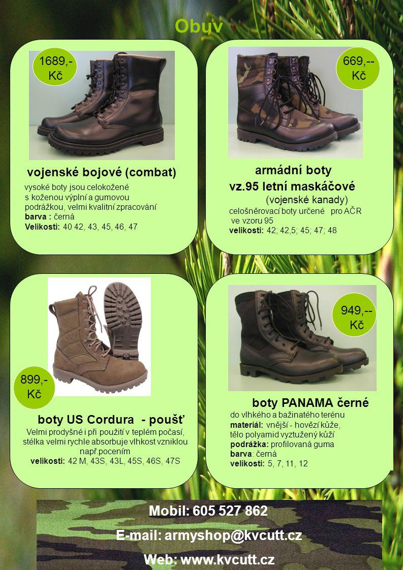 Obuv 949,-- Kč 669,-- Kč 1689,- Kč vojenské bojové (combat) vysoké boty jsou celokožené s koženou výplní a gumovou podrážkou, velmi kvalitní zpracování barva : černá Velikosti: 40 42, 43, 45, 46, 47 armádní boty vz.95 letní maskáčové (vojenské kanady) celošněrovací boty určené pro AČR ve vzoru 95 velikosti: 42; 42,5; 45; 47; 48 boty US Cordura - poušť Velmi prodyšné i při použití v teplém počasí, stélka velmi rychle absorbuje vlhkost vzniklou např.pocením velikosti: 42 M, 43S, 43L, 45S, 46S, 47S boty PANAMA černé do vlhkého a bažinatého terénu materiál: vnější - hovězí kůže, tělo polyamid vyztužený kůží podrážka: profilovaná guma barva: černá velikosti: 5, 7, 11, 12 899,- Kč Mobil: 605 527 862 E-mail: armyshop@kvcutt.cz Web: www.kvcutt.cz