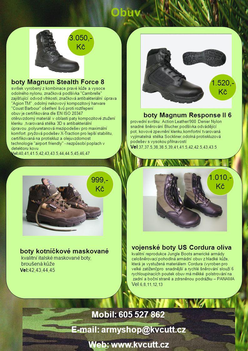 1.010,- Kč 999,- Kč 1.520,- Kč vojenské boty US Cordura oliva kvalitní reprodukce Jungle Boots americké armády celošněrovací pohodlná armádní obuv z hladké kůže, která je vystužená materiálem Cordura (vyroben pro velké zatížení)pro snadnější a rychlé šněrování slouží 6 rychloupínacích poutek obuv má měkké polstrování na zadní a boční straně a zdrsněnou podrážku – PANAMA Vel :6,8,11,12,13 boty kotníčkové maskované kvalitní italské maskované boty, broušená kůže Vel:42,43,44,45 boty Magnum Response II 6 provední svršku: Action Leather/900 Denier Nylon snadné šněrování Blucher,podšívka odvádějící pot, kovové zpevnění klenku,komfortní tvarovaná vyjímatelná stélka Sockliner,odolná protiskluzová podešev s vysokou přilnavostí Vel :37,37.5,38,38.5,39,41,41.5,42,42.5,43,43.5 boty Magnum Stealth Force 8 svršek vyrobený z kombinace pravé kůže a vysoce odolného nylonu, značková podšívka Cambrelle zajišťující odvod vlhkosti, značková antibakteriální úprava Agion TM ,odolný nekovový kompozitový harware Coust Barbour ošetření švů proti roztřepení obuv je certifikována dle EN ISO 20347 otěruvzdorný materiál v oblasti paty kompozitové ztužení klenku,tvarovaná stélka 3D s antibakteriální úpravou,polyuretanová mezipodešev pro maximální komfort,pryžová podešev X-Traction pro lepší stabilitu, certifikovaná na protiskluz a olejuvzdornost technologie airport friendly - nezpůsobí poplach v detektoru kovu Vel:40,41,41.5,42,43,43.5,44,44.5,45,46,47 3.050,- Kč Obuv Mobil: 605 527 862 E-mail: armyshop@kvcutt.cz Web: www.kvcutt.cz