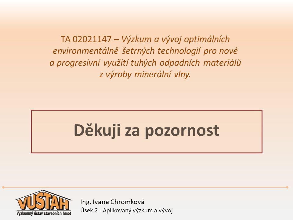 Děkuji za pozornost TA 02021147 – Výzkum a vývoj optimálních environmentálně šetrných technologií pro nové a progresivní využití tuhých odpadních mate