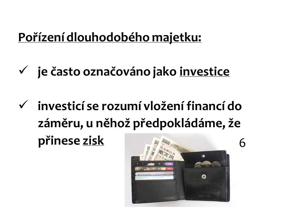Pořízení dlouhodobého majetku: je často označováno jako investice investicí se rozumí vložení financí do záměru, u něhož předpokládáme, že přinese zisk 6