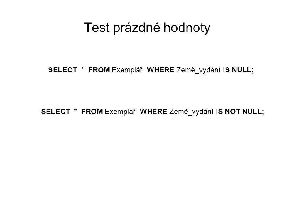 Test prázdné hodnoty SELECT * FROM Exemplář WHERE Země_vydání IS NULL; SELECT * FROM Exemplář WHERE Země_vydání IS NOT NULL;