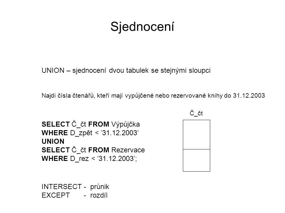 Sjednocení UNION – sjednocení dvou tabulek se stejnými sloupci Najdi čísla čtenářů, kteří mají vypůjčené nebo rezervované knihy do 31.12.2003 SELECT Č