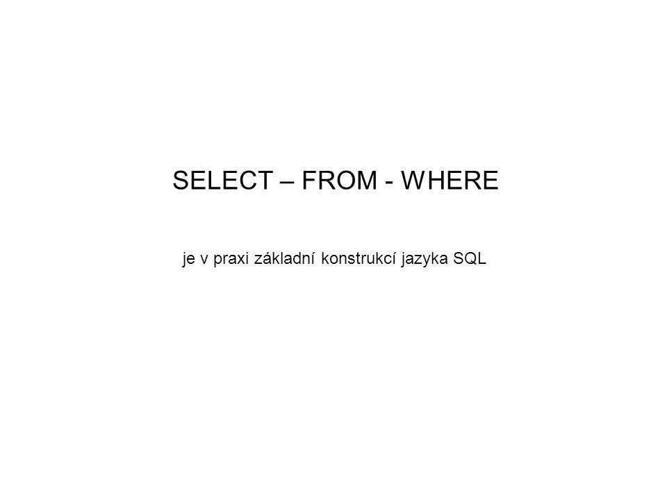 SELECT – FROM - WHERE je v praxi základní konstrukcí jazyka SQL