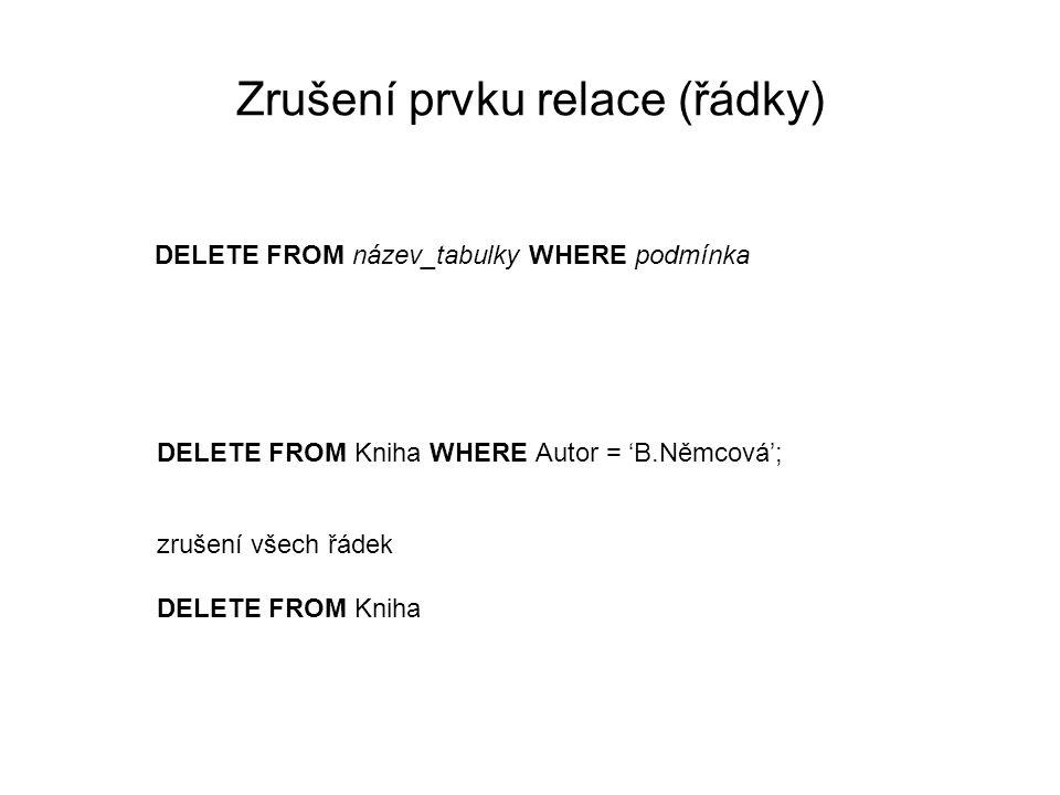 Zrušení prvku relace (řádky) DELETE FROM název_tabulky WHERE podmínka DELETE FROM Kniha WHERE Autor = 'B.Němcová'; zrušení všech řádek DELETE FROM Kniha
