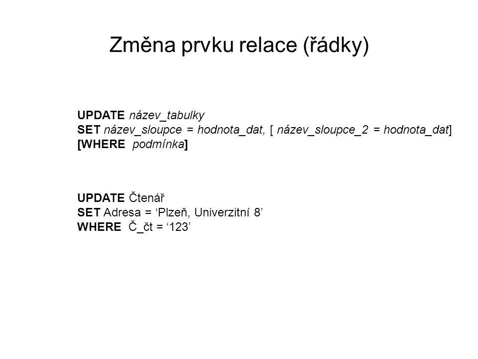 Změna prvku relace (řádky) UPDATE název_tabulky SET název_sloupce = hodnota_dat, [ název_sloupce_2 = hodnota_dat] [WHERE podmínka] UPDATE Čtenář SET Adresa = 'Plzeň, Univerzitní 8' WHERE Č_čt = '123'