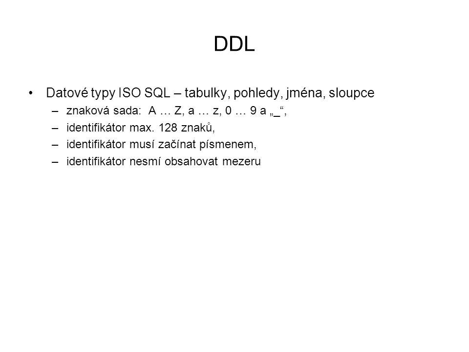 """DDL Datové typy ISO SQL – tabulky, pohledy, jména, sloupce –znaková sada: A … Z, a … z, 0 … 9 a """"_"""", –identifikátor max. 128 znaků, –identifikátor mus"""