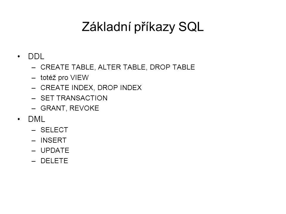 Základní příkazy SQL DDL –CREATE TABLE, ALTER TABLE, DROP TABLE –totéž pro VIEW –CREATE INDEX, DROP INDEX –SET TRANSACTION –GRANT, REVOKE DML –SELECT –INSERT –UPDATE –DELETE