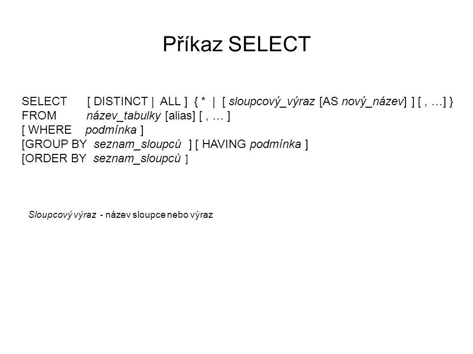 Příkaz SELECT SELECT [ DISTINCT | ALL ] { * | [ sloupcový_výraz [AS nový_název] ] [, …] } FROM název_tabulky [alias] [, … ] [ WHERE podmínka ] [GROUP BY seznam_sloupců ] [ HAVING podmínka ] [ORDER BY seznam_sloupců ] Sloupcový výraz - název sloupce nebo výraz