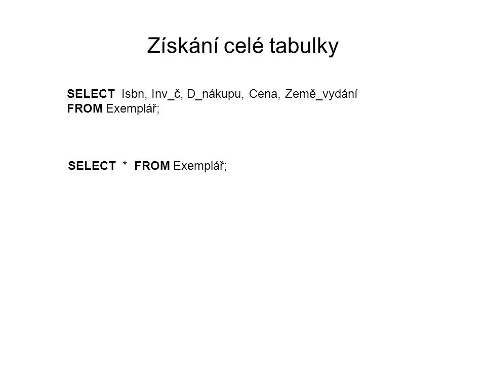 Získání celé tabulky SELECT Isbn, Inv_č, D_nákupu, Cena, Země_vydání FROM Exemplář; SELECT * FROM Exemplář;