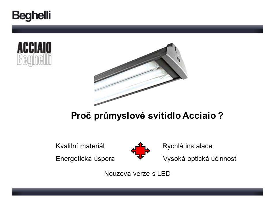 Proč průmyslové svítidlo Acciaio ? Kvalitní materiál Rychlá instalace Energetická úspora Vysoká optická účinnost Nouzová verze s LED