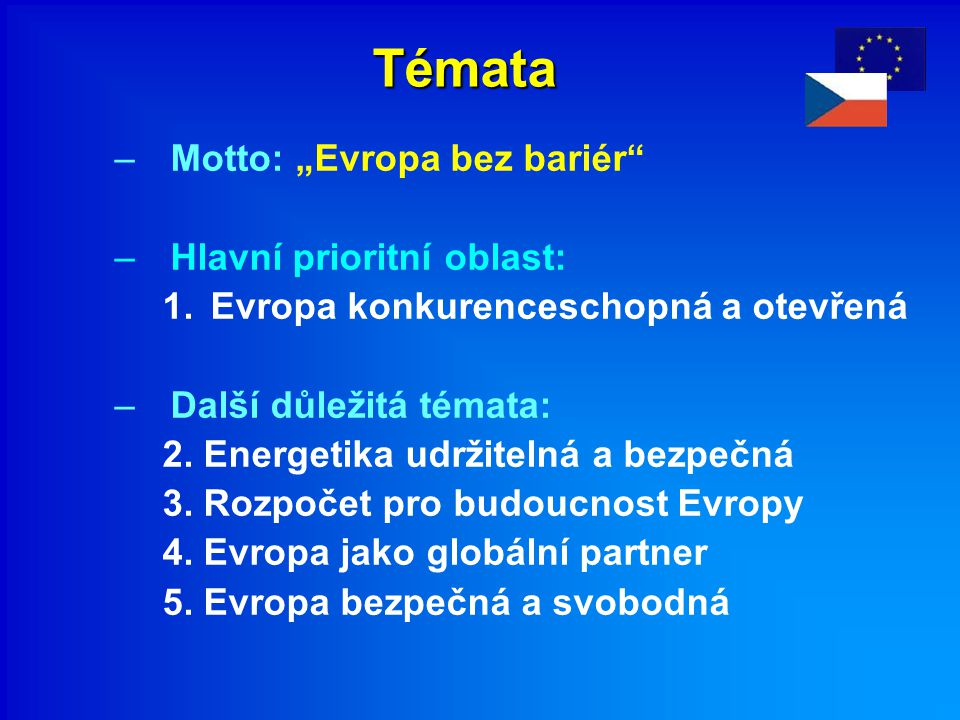 """Témata –Motto: """"Evropa bez bariér"""" –Hlavní prioritní oblast: 1.Evropa konkurenceschopná a otevřená –Další důležitá témata: 2. Energetika udržitelná a"""
