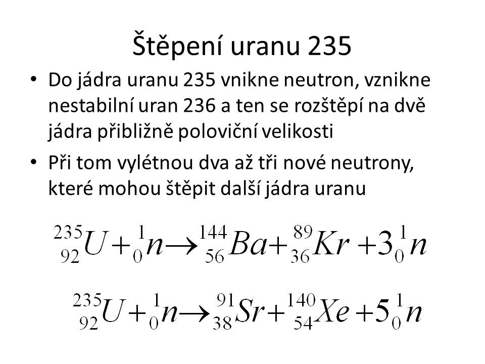 Štěpení uranu 235 Do jádra uranu 235 vnikne neutron, vznikne nestabilní uran 236 a ten se rozštěpí na dvě jádra přibližně poloviční velikosti Při tom