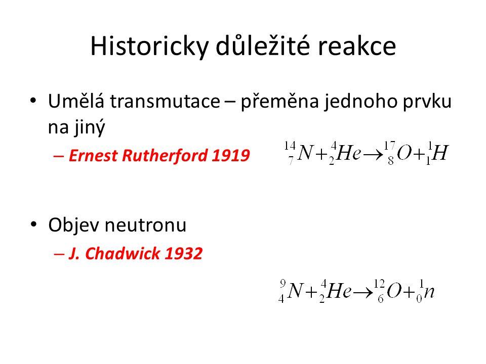 Historicky důležité reakce Umělá transmutace – přeměna jednoho prvku na jiný – Ernest Rutherford 1919 Objev neutronu – J. Chadwick 1932