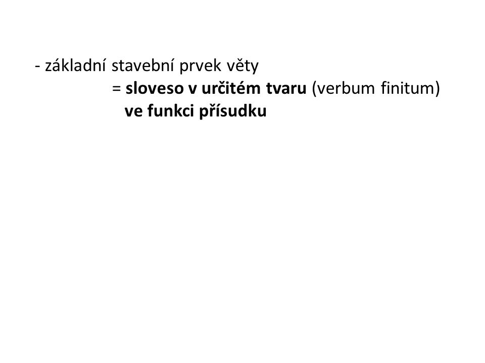 - základní stavební prvek věty = sloveso v určitém tvaru (verbum finitum) ve funkci přísudku