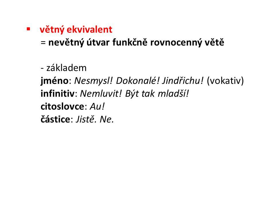  větný ekvivalent = nevětný útvar funkčně rovnocenný větě - základem jméno: Nesmysl.