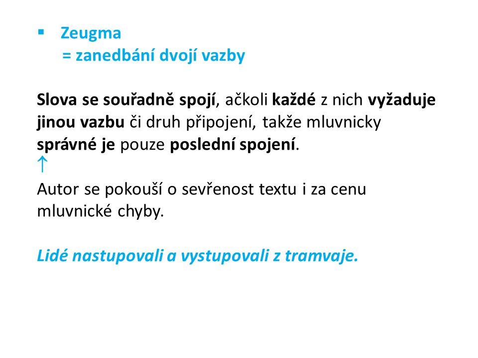  Zeugma = zanedbání dvojí vazby Slova se souřadně spojí, ačkoli každé z nich vyžaduje jinou vazbu či druh připojení, takže mluvnicky správné je pouze