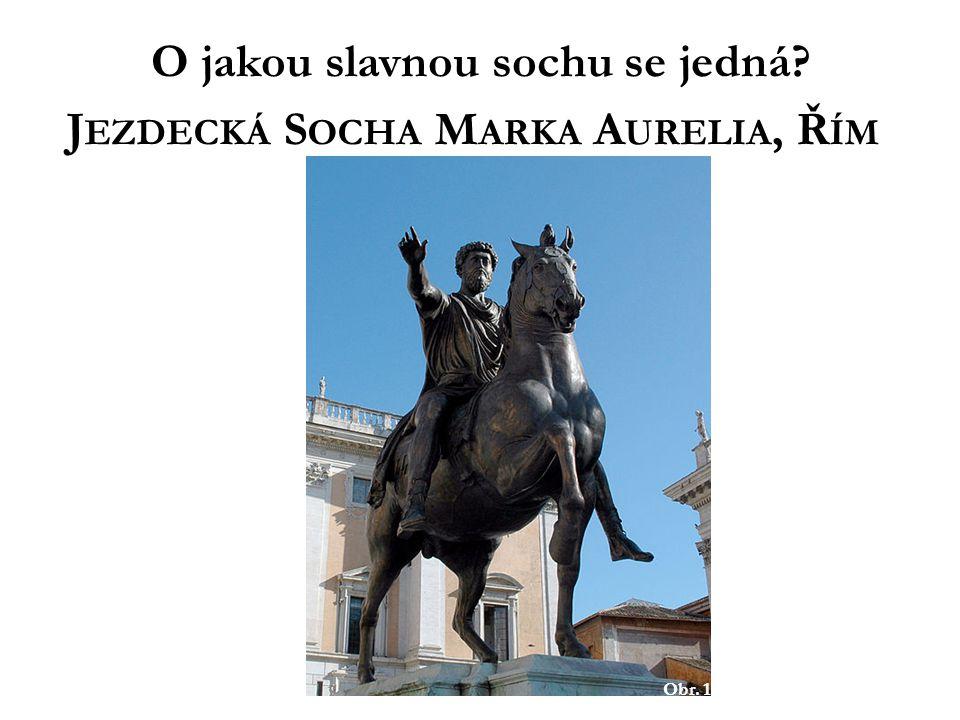 Obr. 1 O jakou slavnou sochu se jedná? J EZDECKÁ S OCHA M ARKA A URELIA, Ř ÍM