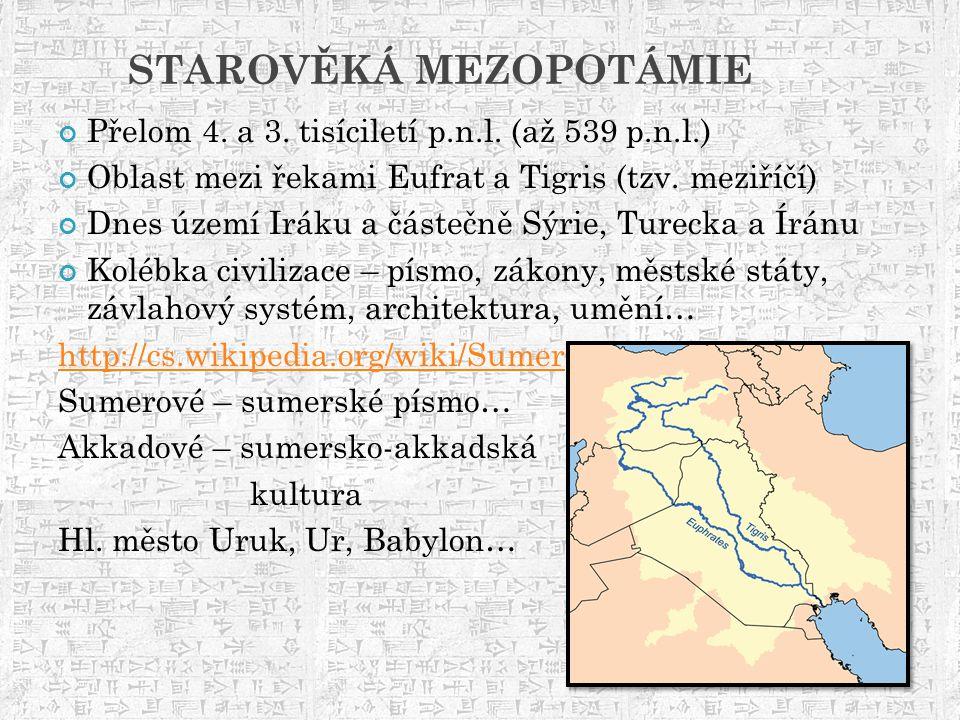 STAROVĚKÁ MEZOPOTÁMIE Přelom 4. a 3. tisíciletí p.n.l. (až 539 p.n.l.) Oblast mezi řekami Eufrat a Tigris (tzv. meziříčí) Dnes území Iráku a částečně
