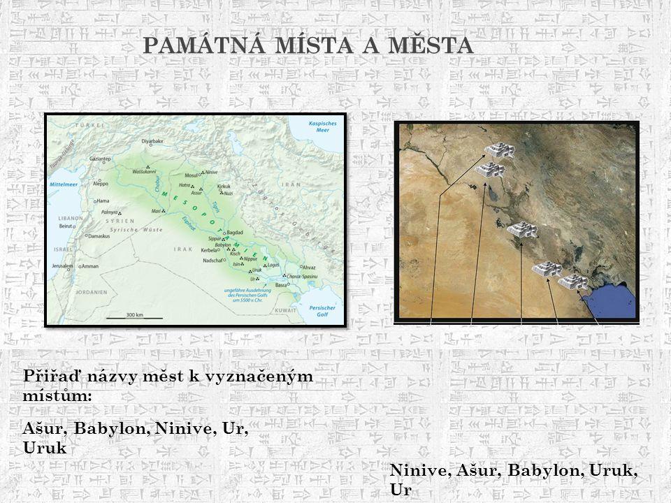 PAMÁTNÁ MÍSTA A MĚSTA Ašur, Babylon, Ninive, Ur, Uruk Přiřaď názvy měst k vyznačeným místům: Ninive, Ašur, Babylon, Uruk, Ur