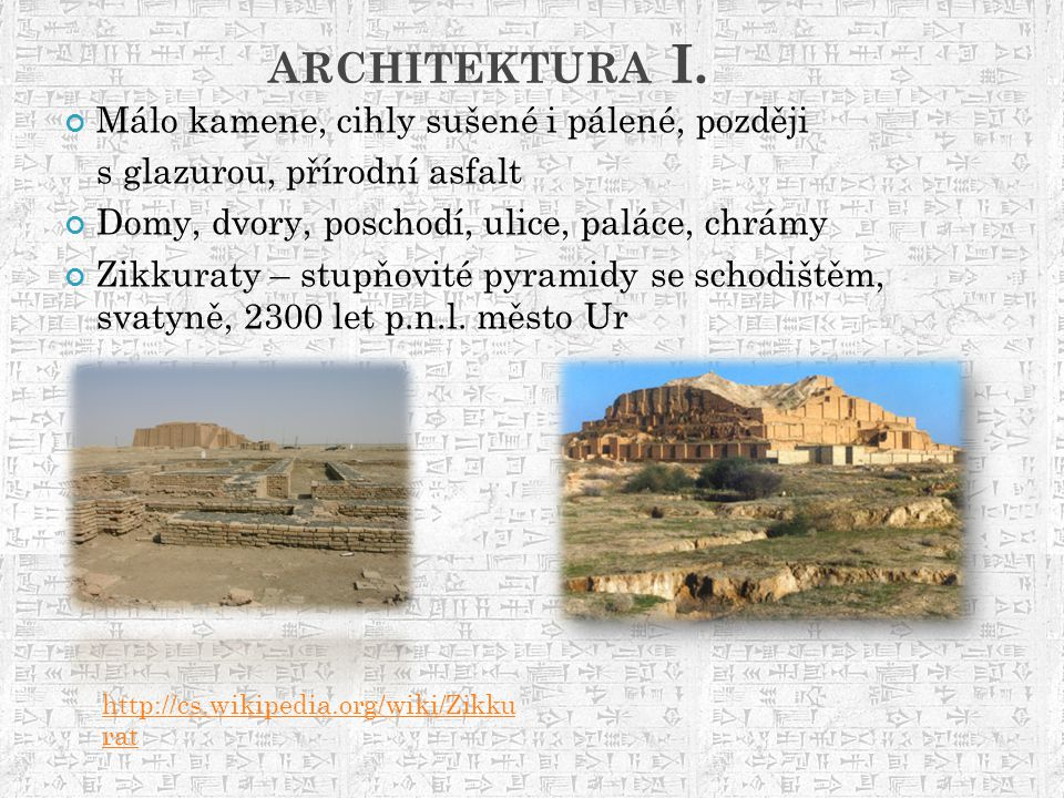 ARCHITEKTURA I. Málo kamene, cihly sušené i pálené, později s glazurou, přírodní asfalt Domy, dvory, poschodí, ulice, paláce, chrámy Zikkuraty – stupň