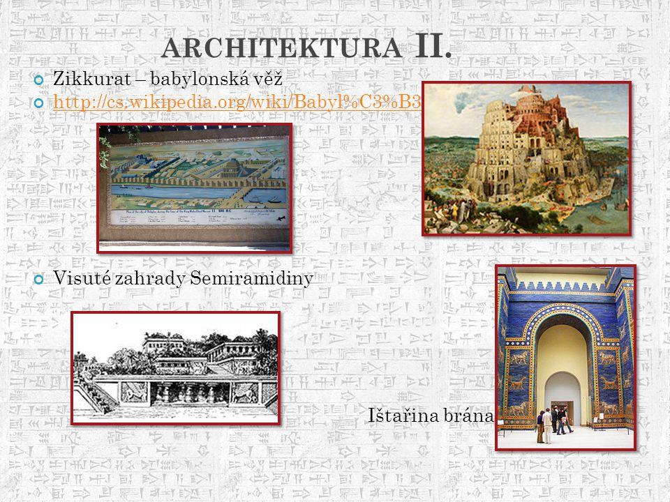 ARCHITEKTURA II. Zikkurat – babylonská věž http://cs.wikipedia.org/wiki/Babyl%C3%B3n Visuté zahrady Semiramidiny Ištařina brána