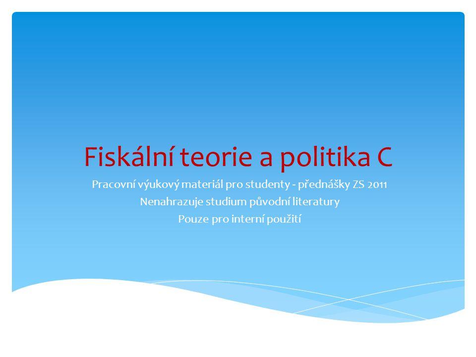 Fiskální teorie a politika C Pracovní výukový materiál pro studenty - přednášky ZS 2011 Nenahrazuje studium původní literatury Pouze pro interní použi