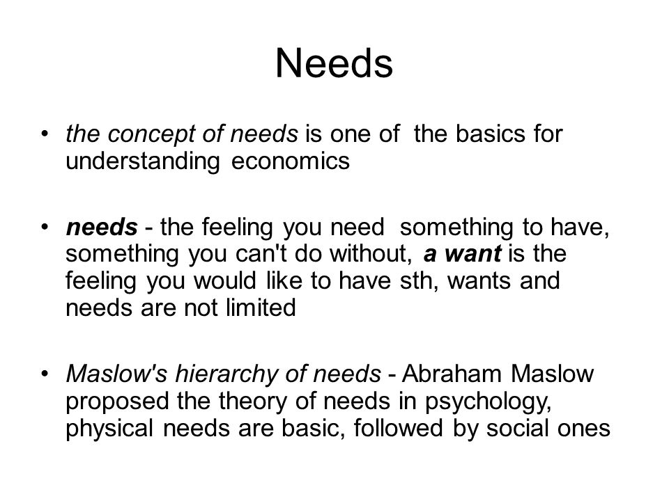 Needs the concept of needs is one of the basics for understanding economics needs - the feeling you need something to have, something you can t do without, a want is the feeling you would like to have sth, wants and needs are not limited Maslow s hierarchy of needs - Abraham Maslow proposed the theory of needs in psychology, physical needs are basic, followed by social ones