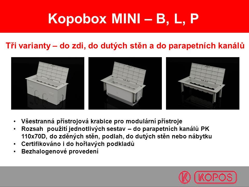 Kopobox MINI – B, L, P Tři varianty – do zdi, do dutých stěn a do parapetních kanálů Všestranná přístrojová krabice pro modulární přístroje Rozsah použití jednotlivých sestav – do parapetních kanálů PK 110x70D, do zděných stěn, podlah, do dutých stěn nebo nábytku Certifikováno i do hořlavých podkladů Bezhalogenové provedení
