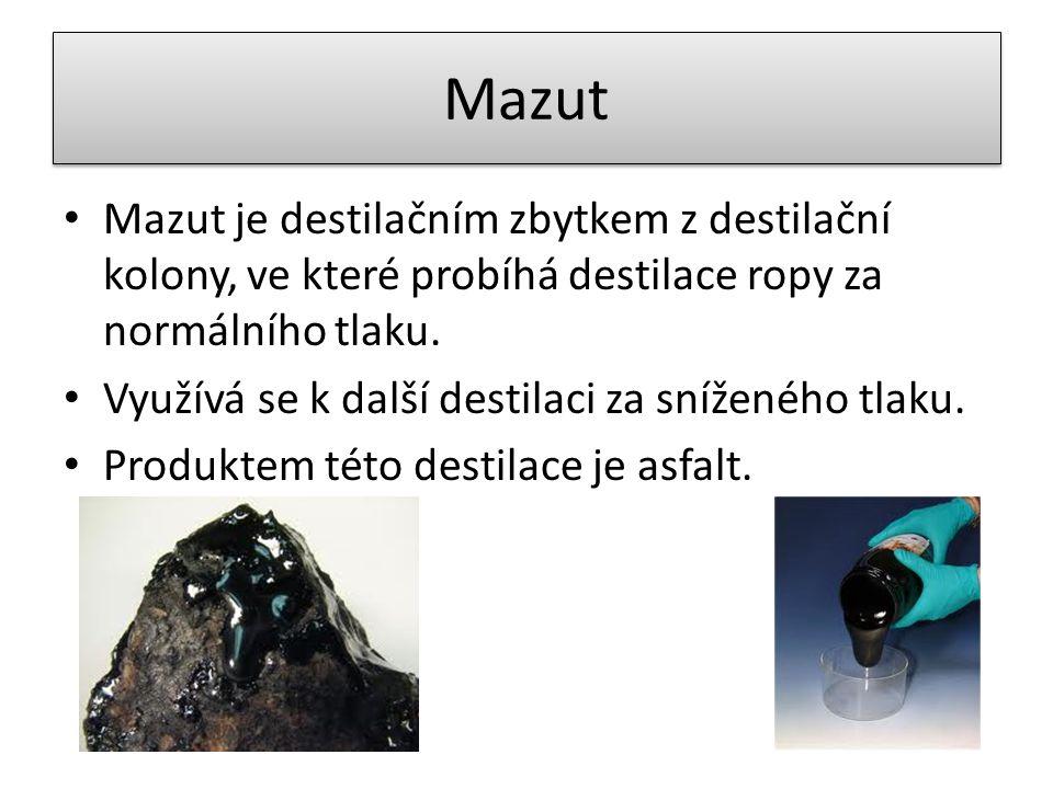Mazut Mazut je destilačním zbytkem z destilační kolony, ve které probíhá destilace ropy za normálního tlaku. Využívá se k další destilaci za sníženého