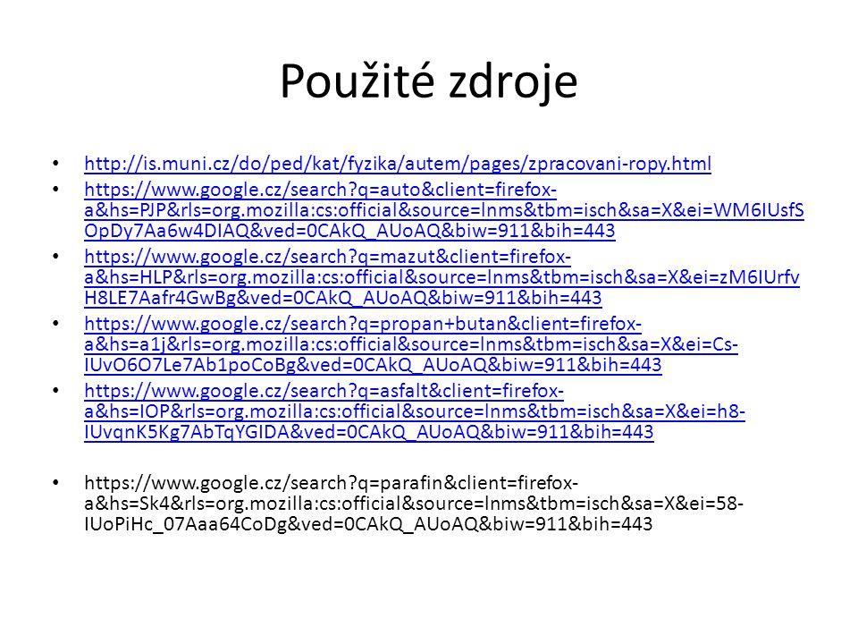 Použité zdroje http://is.muni.cz/do/ped/kat/fyzika/autem/pages/zpracovani-ropy.html https://www.google.cz/search?q=auto&client=firefox- a&hs=PJP&rls=org.mozilla:cs:official&source=lnms&tbm=isch&sa=X&ei=WM6IUsfS OpDy7Aa6w4DIAQ&ved=0CAkQ_AUoAQ&biw=911&bih=443 https://www.google.cz/search?q=auto&client=firefox- a&hs=PJP&rls=org.mozilla:cs:official&source=lnms&tbm=isch&sa=X&ei=WM6IUsfS OpDy7Aa6w4DIAQ&ved=0CAkQ_AUoAQ&biw=911&bih=443 https://www.google.cz/search?q=mazut&client=firefox- a&hs=HLP&rls=org.mozilla:cs:official&source=lnms&tbm=isch&sa=X&ei=zM6IUrfv H8LE7Aafr4GwBg&ved=0CAkQ_AUoAQ&biw=911&bih=443 https://www.google.cz/search?q=mazut&client=firefox- a&hs=HLP&rls=org.mozilla:cs:official&source=lnms&tbm=isch&sa=X&ei=zM6IUrfv H8LE7Aafr4GwBg&ved=0CAkQ_AUoAQ&biw=911&bih=443 https://www.google.cz/search?q=propan+butan&client=firefox- a&hs=a1j&rls=org.mozilla:cs:official&source=lnms&tbm=isch&sa=X&ei=Cs- IUvO6O7Le7Ab1poCoBg&ved=0CAkQ_AUoAQ&biw=911&bih=443 https://www.google.cz/search?q=propan+butan&client=firefox- a&hs=a1j&rls=org.mozilla:cs:official&source=lnms&tbm=isch&sa=X&ei=Cs- IUvO6O7Le7Ab1poCoBg&ved=0CAkQ_AUoAQ&biw=911&bih=443 https://www.google.cz/search?q=asfalt&client=firefox- a&hs=IOP&rls=org.mozilla:cs:official&source=lnms&tbm=isch&sa=X&ei=h8- IUvqnK5Kg7AbTqYGIDA&ved=0CAkQ_AUoAQ&biw=911&bih=443 https://www.google.cz/search?q=asfalt&client=firefox- a&hs=IOP&rls=org.mozilla:cs:official&source=lnms&tbm=isch&sa=X&ei=h8- IUvqnK5Kg7AbTqYGIDA&ved=0CAkQ_AUoAQ&biw=911&bih=443 https://www.google.cz/search?q=parafin&client=firefox- a&hs=Sk4&rls=org.mozilla:cs:official&source=lnms&tbm=isch&sa=X&ei=58- IUoPiHc_07Aaa64CoDg&ved=0CAkQ_AUoAQ&biw=911&bih=443