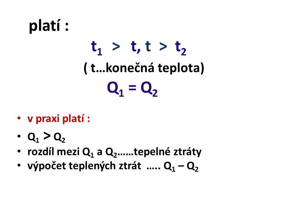 platí : t 1 > t, t > t 2 ( t…konečná teplota) Q 1 = Q 2 v praxi platí : Q 1 > Q 2 rozdíl mezi Q 1 a Q 2 ……tepelné ztráty výpočet teplených ztrát ….. Q