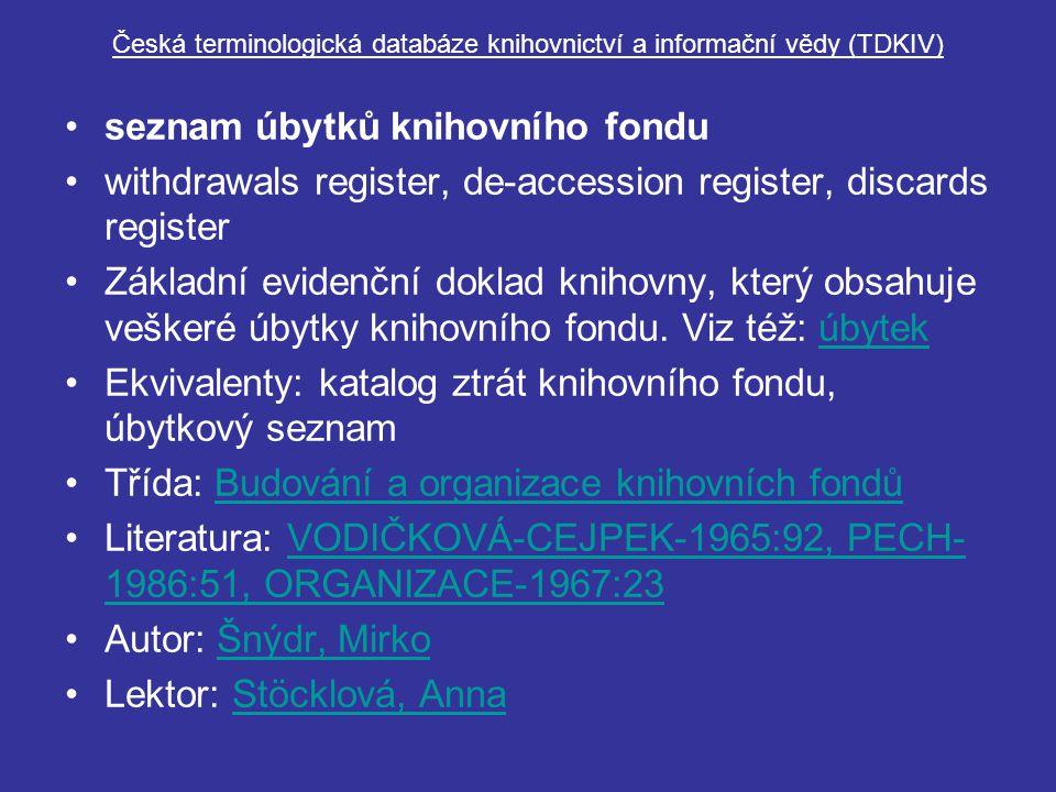seznam úbytků knihovního fondu withdrawals register, de-accession register, discards register Základní evidenční doklad knihovny, který obsahuje veškeré úbytky knihovního fondu.