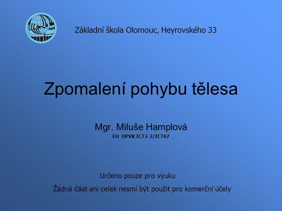 Zpomalení pohybu tělesa Mgr. Miluše Hamplová EU OPVK ICT2-2/ICT07 Základní škola Olomouc, Heyrovského 33 Určeno pouze pro výuku Žádná část ani celek n