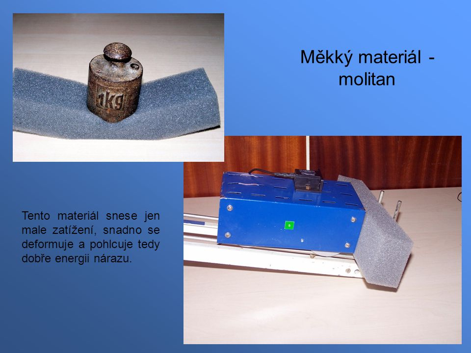 Měkký materiál - molitan Tento materiál snese jen male zatížení, snadno se deformuje a pohlcuje tedy dobře energii nárazu.