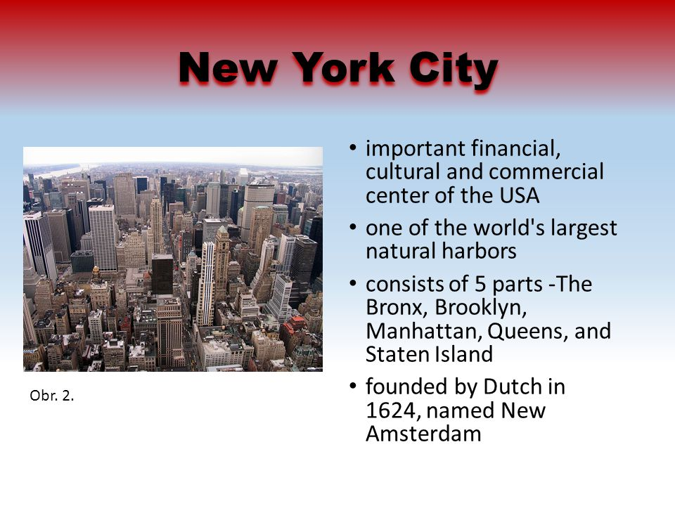 New York City important financial, cultural and commercial center of the USA one of the world s largest natural harbors consists of 5 parts -The Bronx, Brooklyn, Manhattan, Queens, and Staten Island founded by Dutch in 1624, named New Amsterdam Obr.