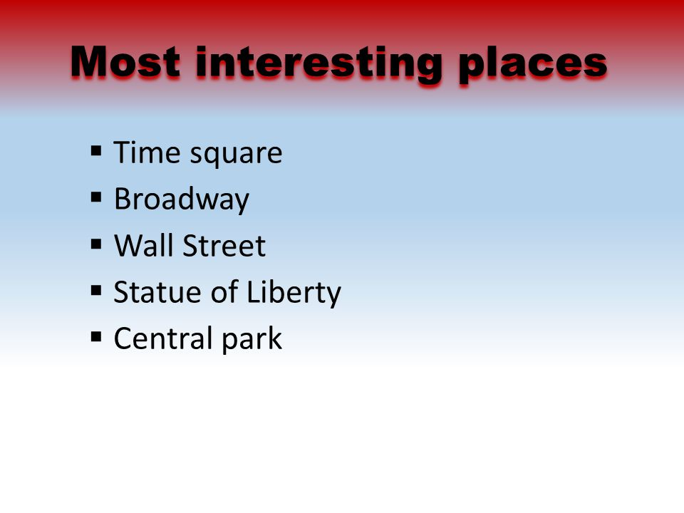 Most interesting places  Time square  Broadway  Wall Street  Statue of Liberty  Central park