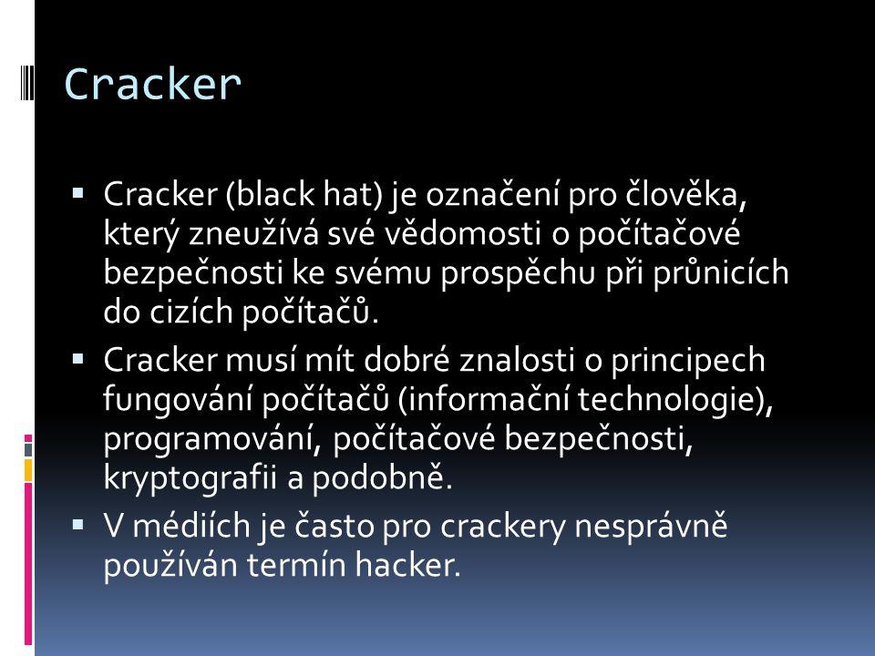 Cracker  Cracker (black hat) je označení pro člověka, který zneužívá své vědomosti o počítačové bezpečnosti ke svému prospěchu při průnicích do cizích počítačů.