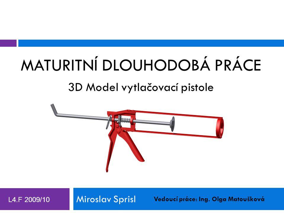 MATURITNÍ DLOUHODOBÁ PRÁCE Miroslav Sprisl 3D Model vytlačovací pistole Vedoucí práce: Ing. Olga Matoušková L4.F 2009/10