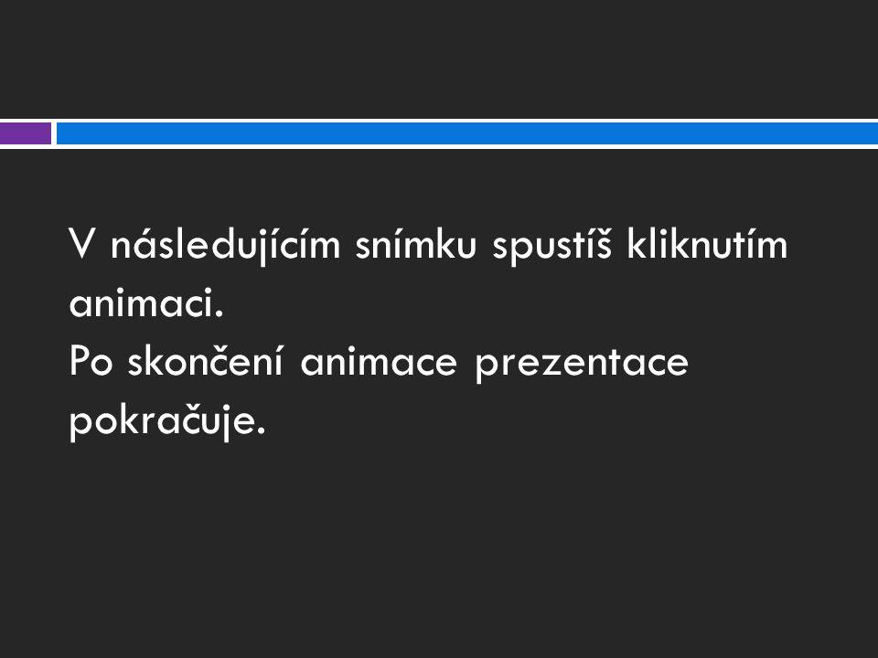 V následujícím snímku spustíš kliknutím animaci. Po skončení animace prezentace pokračuje.
