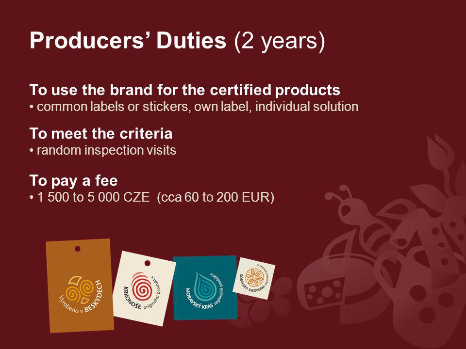 Producers' Duties (2 years) To use the brand for the certified products common labels or stickers, own label, individual solution To meet the criteria random inspection visits To pay a fee 1 500 to 5 000 CZE (cca 60 to 200 EUR)