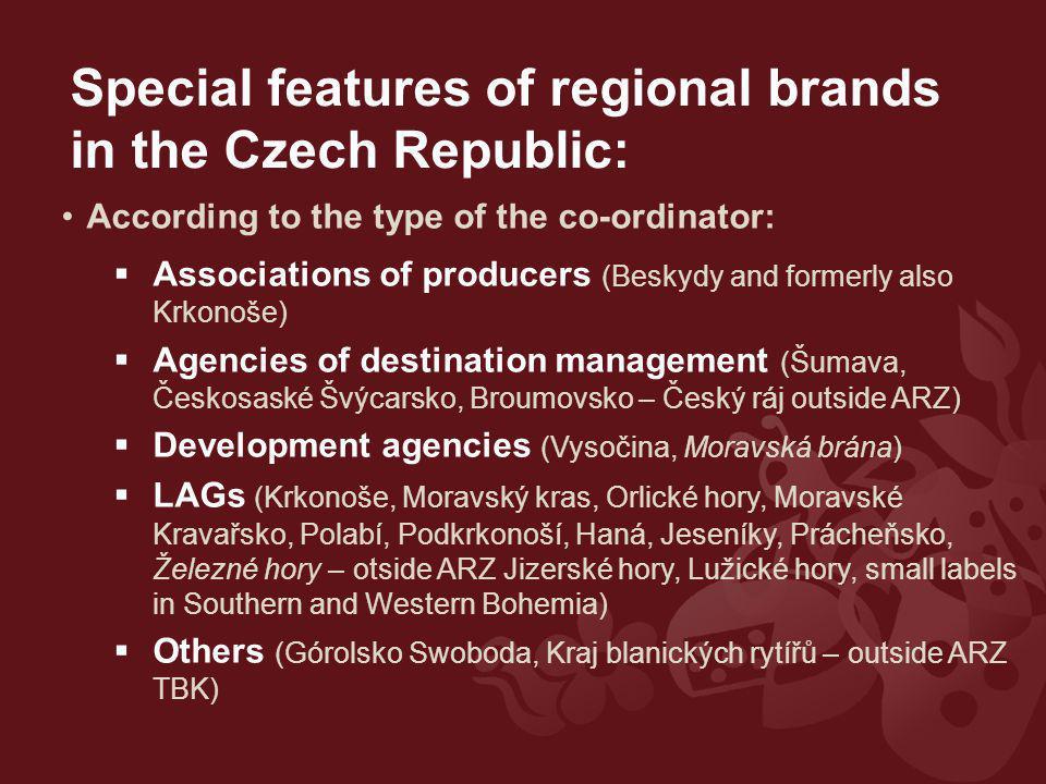 According to the type of the co-ordinator:  Associations of producers (Beskydy and formerly also Krkonoše)  Agencies of destination management (Šumava, Českosaské Švýcarsko, Broumovsko – Český ráj outside ARZ)  Development agencies (Vysočina, Moravská brána)  LAGs (Krkonoše, Moravský kras, Orlické hory, Moravské Kravařsko, Polabí, Podkrkonoší, Haná, Jeseníky, Prácheňsko, Železné hory – otside ARZ Jizerské hory, Lužické hory, small labels in Southern and Western Bohemia)  Others (Górolsko Swoboda, Kraj blanických rytířů – outside ARZ TBK) Special features of regional brands in the Czech Republic: