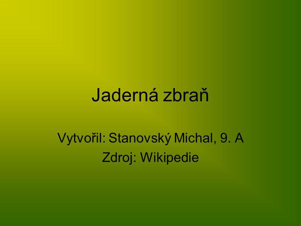 Jaderná zbraň Vytvořil: Stanovský Michal, 9. A Zdroj: Wikipedie