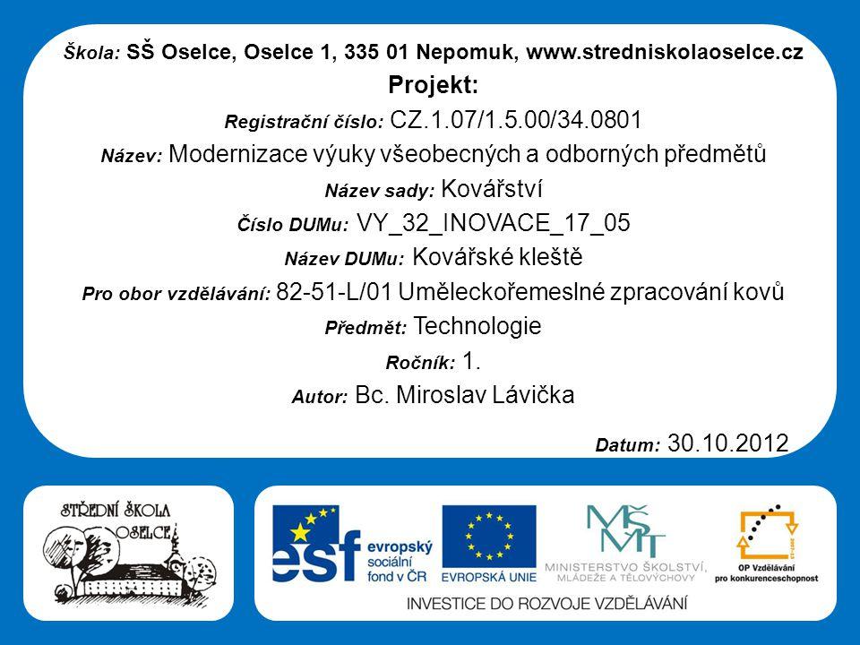 Střední škola Oselce Škola: SŠ Oselce, Oselce 1, 335 01 Nepomuk, www.stredniskolaoselce.cz Projekt: Registrační číslo: CZ.1.07/1.5.00/34.0801 Název: Modernizace výuky všeobecných a odborných předmětů Název sady: Kovářství Číslo DUMu: VY_32_INOVACE_17_05 Název DUMu: Kovářské kleště Pro obor vzdělávání: 82-51-L/01 Uměleckořemeslné zpracování kovů Předmět: Technologie Ročník: 1.